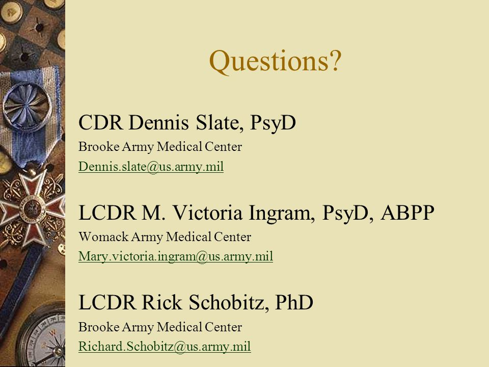 Questions. CDR Dennis Slate, PsyD Brooke Army Medical Center Dennis.slate@us.army.mil LCDR M.