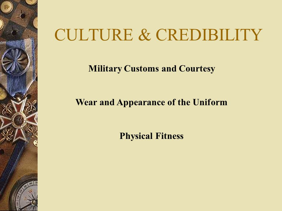 CULTURE & CREDIBILITY Military Customs and Courtesy Wear and Appearance of the Uniform Physical Fitness