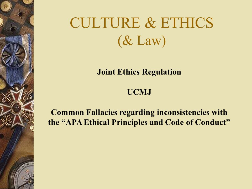 CULTURE & ETHICS (& Law) Joint Ethics Regulation UCMJ Common Fallacies regarding inconsistencies with the APA Ethical Principles and Code of Conduct