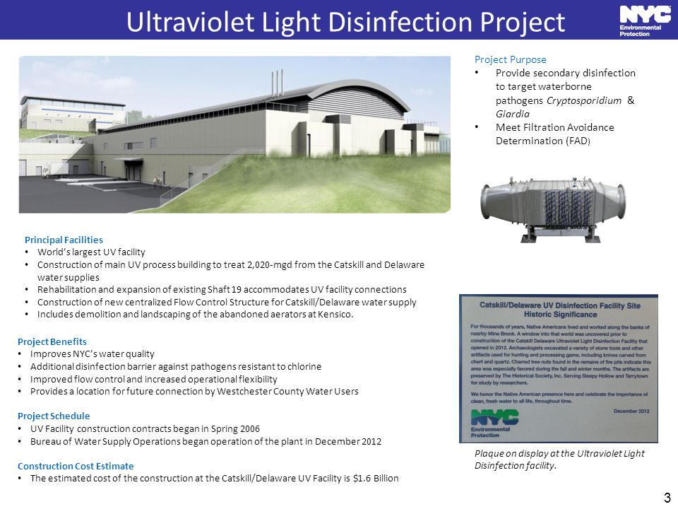 3 Ultraviolet Light Disinfection Project Principal Facilities World's largest UV facility Construction of main UV process building to treat 2,020-mgd from the Catskill and Delaware water supplies Rehabilitation and expansion of existing Shaft 19 accommodates UV facility connections Construction of new centralized Flow Control Structure for Catskill/Delaware water supply Includes demolition and landscaping of the abandoned aerators at Kensico.