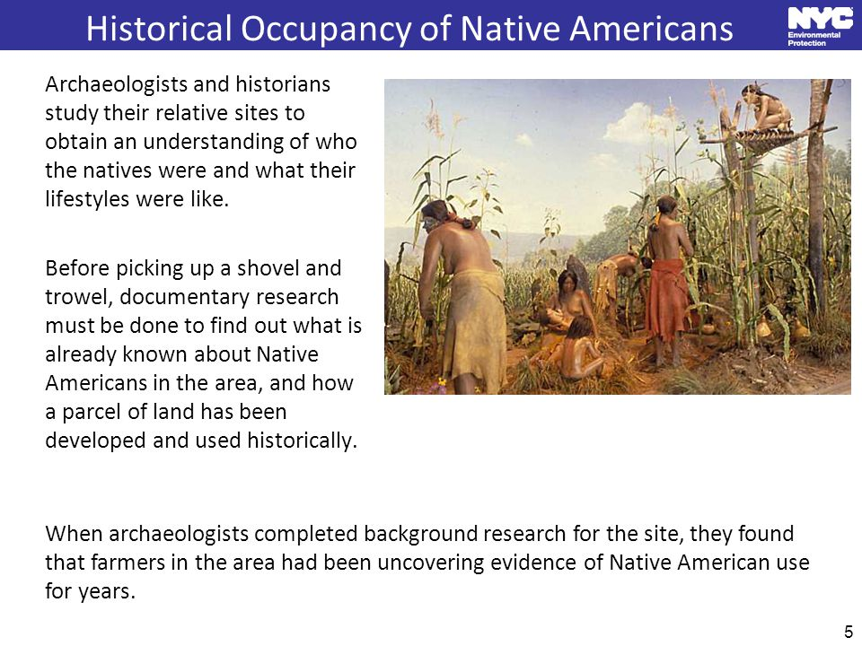 Historical Occupancy of Native Americans 5 Archaeologists and historians study their relative sites to obtain an understanding of who the natives were and what their lifestyles were like.