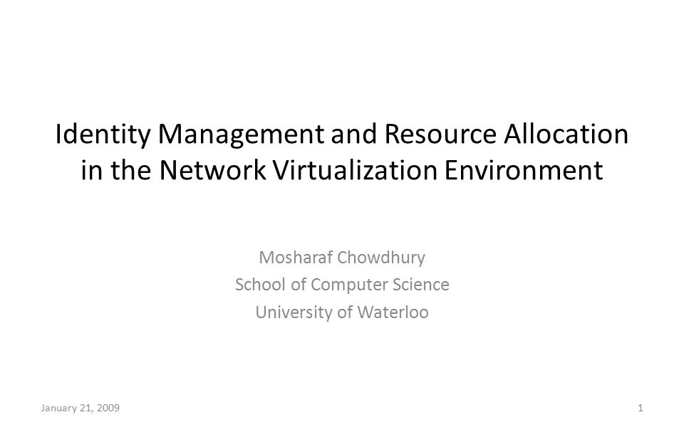 Identity Management and Resource Allocation in the Network Virtualization Environment Mosharaf Chowdhury School of Computer Science University of Waterloo January 21, 20091