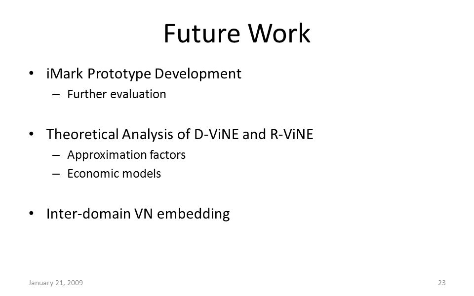 Future Work iMark Prototype Development – Further evaluation Theoretical Analysis of D-ViNE and R-ViNE – Approximation factors – Economic models Inter-domain VN embedding January 21, 200923