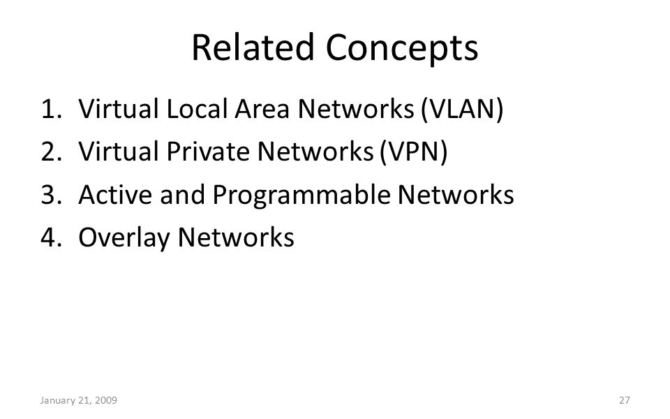 Related Concepts January 21, 200927 1.Virtual Local Area Networks (VLAN) 2.Virtual Private Networks (VPN) 3.Active and Programmable Networks 4.Overlay Networks