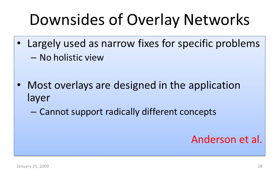 Downsides of Overlay Networks January 21, 200928 Largely used as narrow fixes for specific problems – No holistic view Most overlays are designed in t