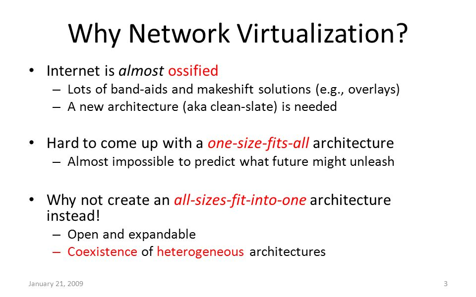 Why Network Virtualization? Internet is almost ossified – Lots of band-aids and makeshift solutions (e.g., overlays) – A new architecture (aka clean-s