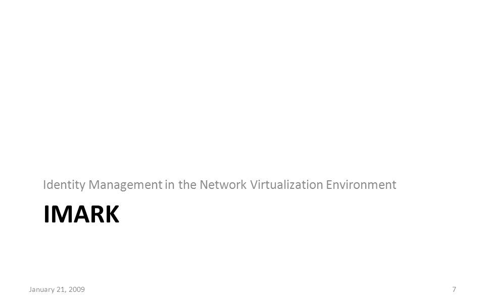IMARK Identity Management in the Network Virtualization Environment January 21, 20097