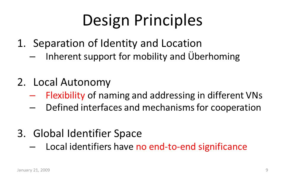 Design Principles 1.Separation of Identity and Location – Inherent support for mobility and Überhoming 2.Local Autonomy – Flexibility of naming and addressing in different VNs – Defined interfaces and mechanisms for cooperation 3.Global Identifier Space – Local identifiers have no end-to-end significance January 21, 20099