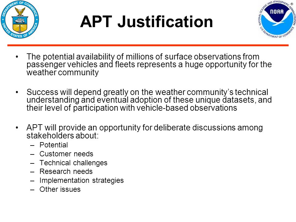 APT Justification The potential availability of millions of surface observations from passenger vehicles and fleets represents a huge opportunity for the weather community Success will depend greatly on the weather community's technical understanding and eventual adoption of these unique datasets, and their level of participation with vehicle-based observations APT will provide an opportunity for deliberate discussions among stakeholders about: –Potential –Customer needs –Technical challenges –Research needs –Implementation strategies –Other issues