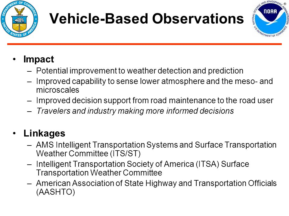 Vehicle-Based Observations Impact –Potential improvement to weather detection and prediction –Improved capability to sense lower atmosphere and the meso- and microscales –Improved decision support from road maintenance to the road user –Travelers and industry making more informed decisions Linkages –AMS Intelligent Transportation Systems and Surface Transportation Weather Committee (ITS/ST) –Intelligent Transportation Society of America (ITSA) Surface Transportation Weather Committee –American Association of State Highway and Transportation Officials (AASHTO)