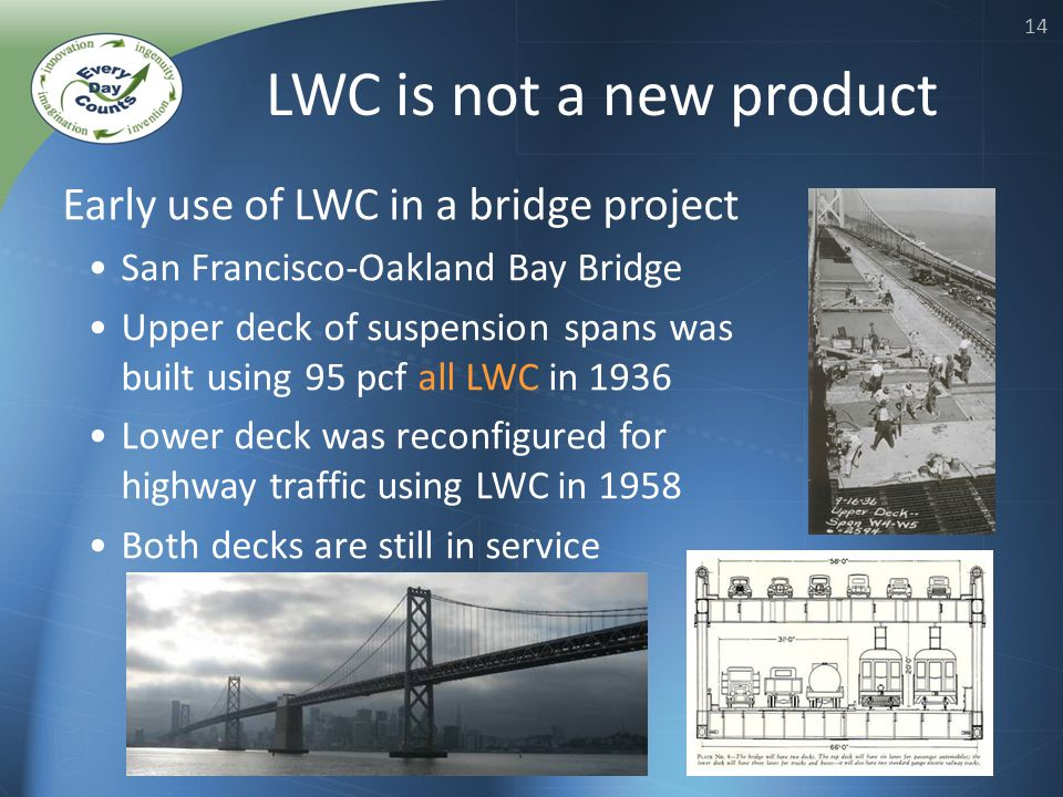 14 Early use of LWC in a bridge project San Francisco-Oakland Bay Bridge Upper deck of suspension spans was built using 95 pcf all LWC in 1936 Lower deck was reconfigured for highway traffic using LWC in 1958 Both decks are still in service LWC is not a new product