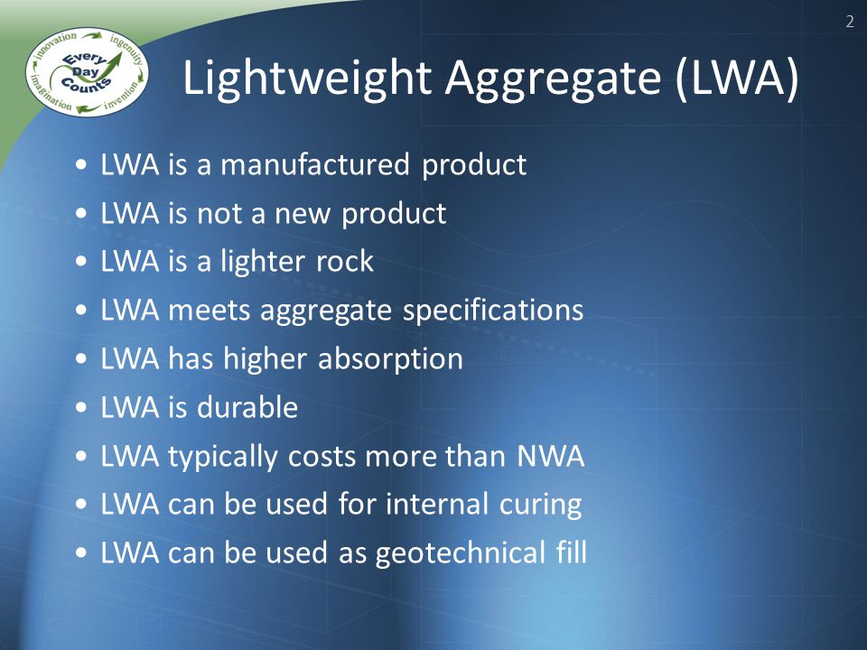 2 LWA is a manufactured product LWA is not a new product LWA is a lighter rock LWA meets aggregate specifications LWA has higher absorption LWA is durable LWA typically costs more than NWA LWA can be used for internal curing LWA can be used as geotechnical fill Lightweight Aggregate (LWA)