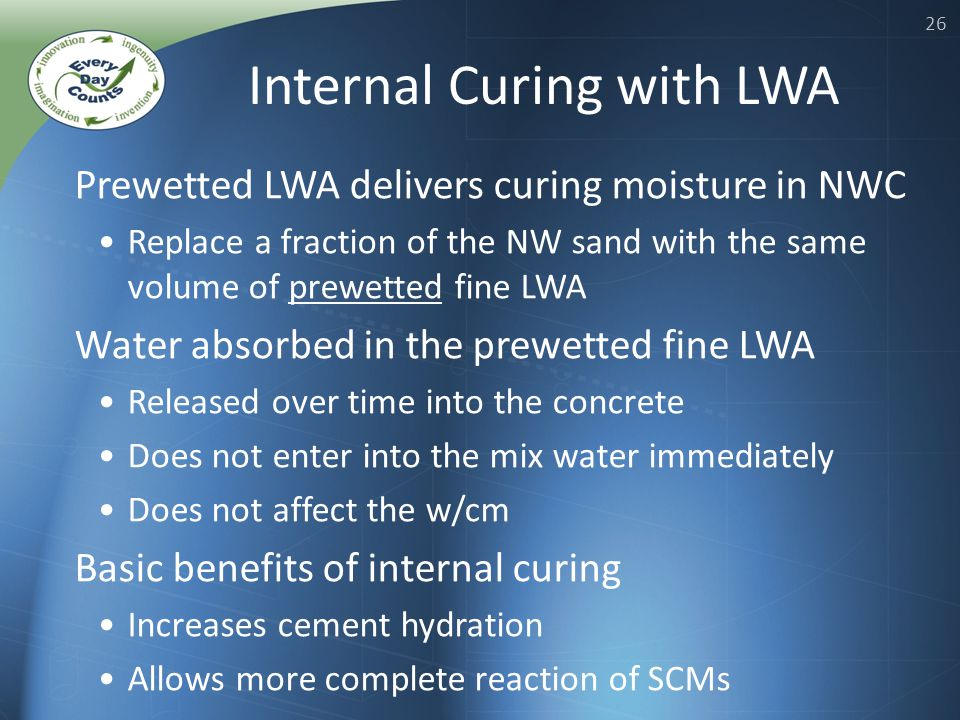 26 Prewetted LWA delivers curing moisture in NWC Replace a fraction of the NW sand with the same volume of prewetted fine LWA Water absorbed in the prewetted fine LWA Released over time into the concrete Does not enter into the mix water immediately Does not affect the w/cm Basic benefits of internal curing Increases cement hydration Allows more complete reaction of SCMs Internal Curing with LWA