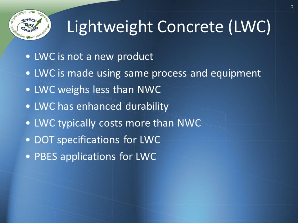 3 LWC is not a new product LWC is made using same process and equipment LWC weighs less than NWC LWC has enhanced durability LWC typically costs more than NWC DOT specifications for LWC PBES applications for LWC Lightweight Concrete (LWC)