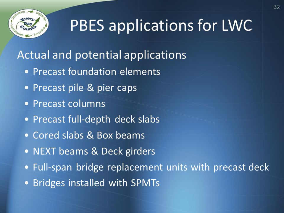 32 Actual and potential applications Precast foundation elements Precast pile & pier caps Precast columns Precast full-depth deck slabs Cored slabs & Box beams NEXT beams & Deck girders Full-span bridge replacement units with precast deck Bridges installed with SPMTs PBES applications for LWC