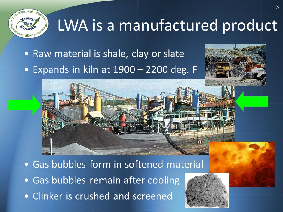 5 LWA is a manufactured product Raw material is shale, clay or slate Expands in kiln at 1900 – 2200 deg.