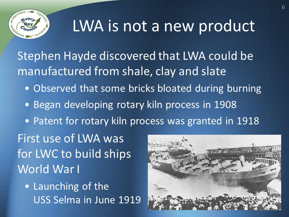 6 Stephen Hayde discovered that LWA could be manufactured from shale, clay and slate Observed that some bricks bloated during burning Began developing rotary kiln process in 1908 Patent for rotary kiln process was granted in 1918 First use of LWA was for LWC to build ships in World War I Launching of the USS Selma in June 1919 LWA is not a new product