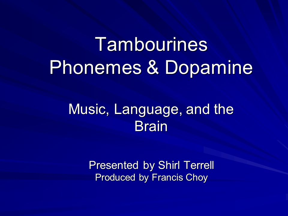 Tambourines Phonemes & Dopamine Music, Language, and the Brain Presented by Shirl Terrell Produced by Francis Choy