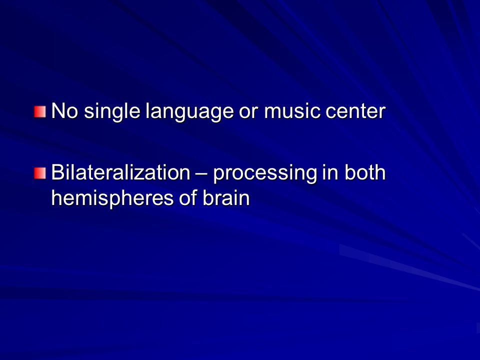 No single language or music center Bilateralization – processing in both hemispheres of brain