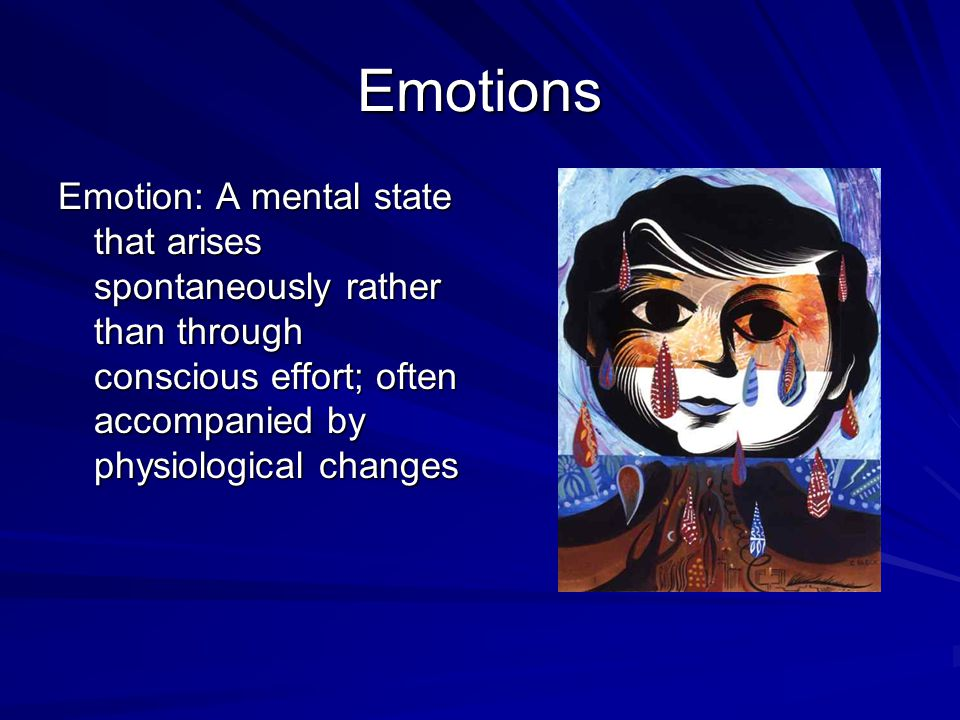 Emotions Emotion: A mental state that arises spontaneously rather than through conscious effort; often accompanied by physiological changes