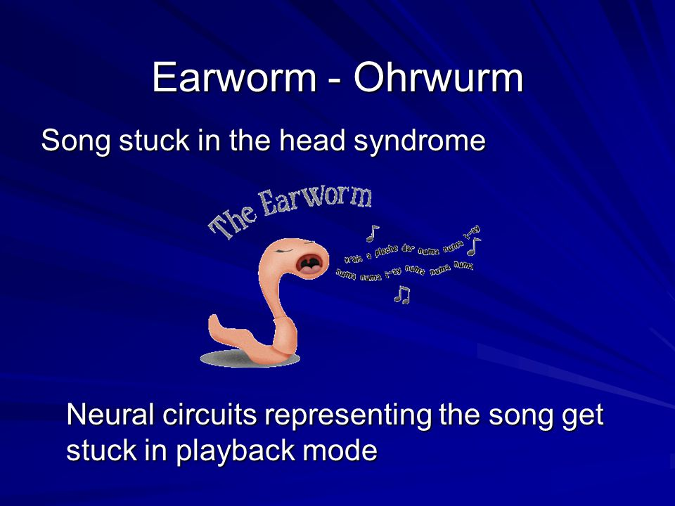 Earworm - Ohrwurm Song stuck in the head syndrome Neural circuits representing the song get stuck in playback mode