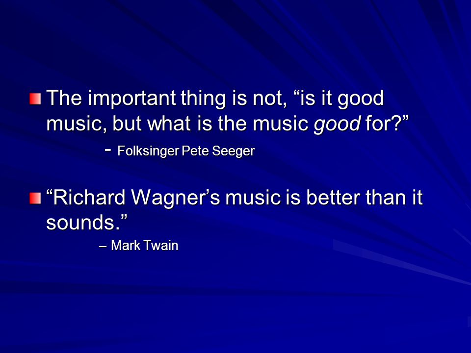 The important thing is not, is it good music, but what is the music good for? - Folksinger Pete Seeger Richard Wagner's music is better than it sounds. –Mark Twain