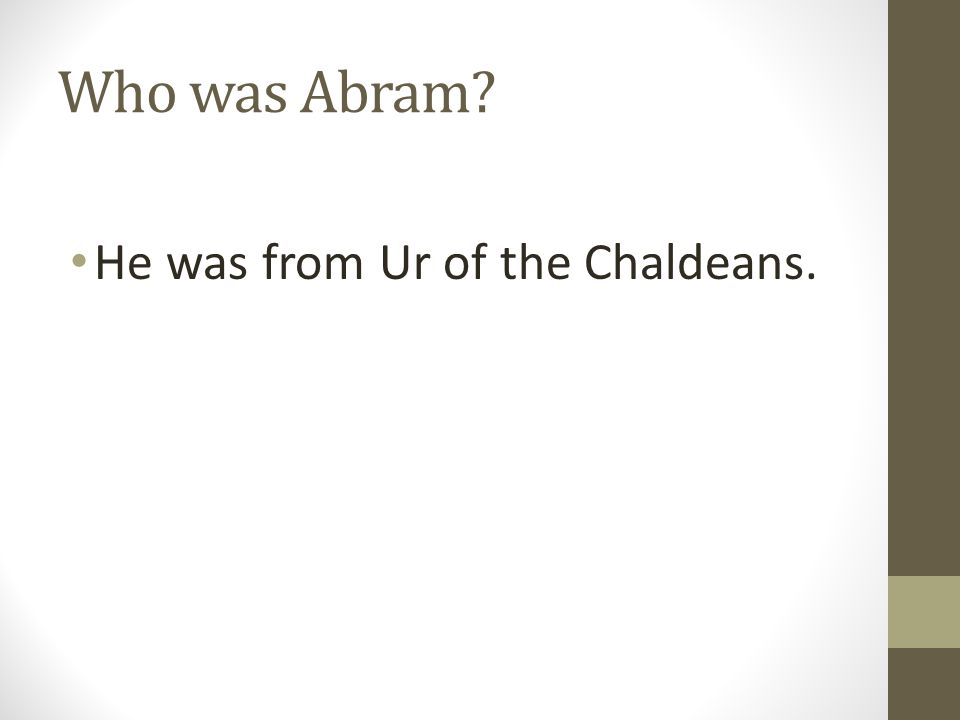 Who was Abram He was from Ur of the Chaldeans.