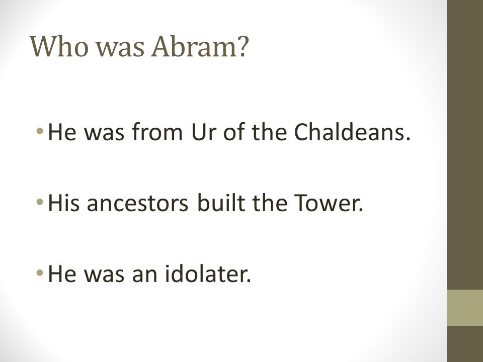 Who was Abram? He was from Ur of the Chaldeans. His ancestors built the Tower. He was an idolater.