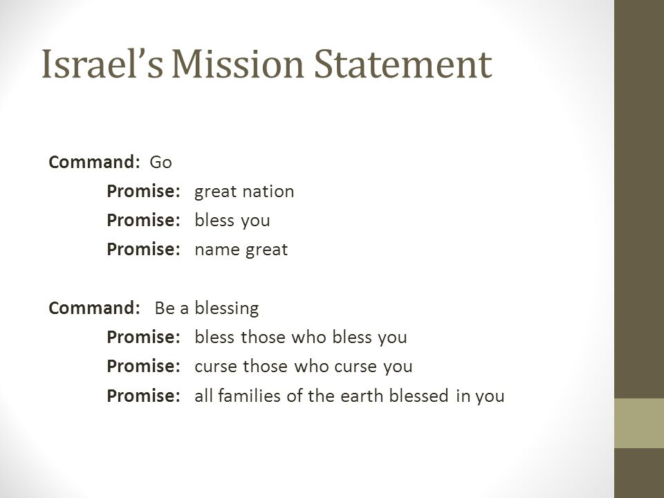 Israel's Mission Statement Command: Go Promise: great nation Promise: bless you Promise: name great Command: Be a blessing Promise: bless those who bl