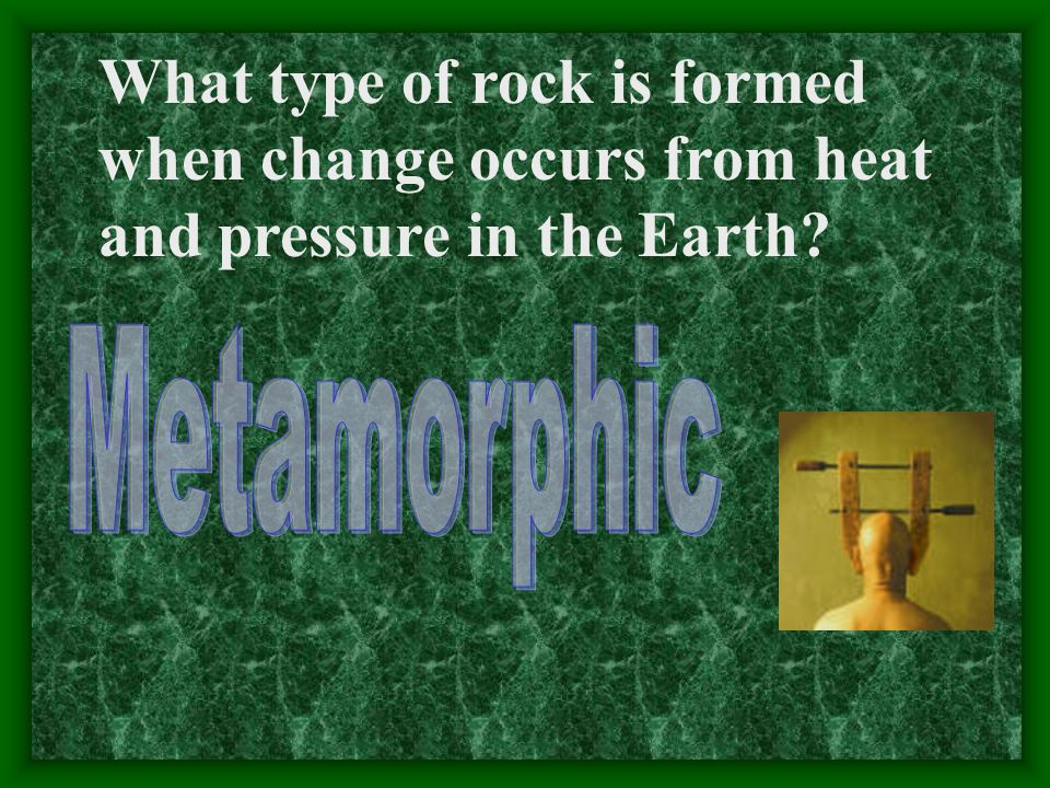 What type of rock is formed when change occurs from heat and pressure in the Earth