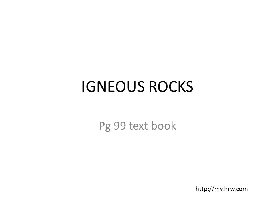 IGNEOUS ROCKS Pg 99 text book http://my.hrw.com
