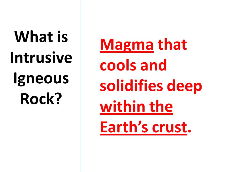 What is Intrusive Igneous Rock? Magma that cools and solidifies deep within the Earth's crust.