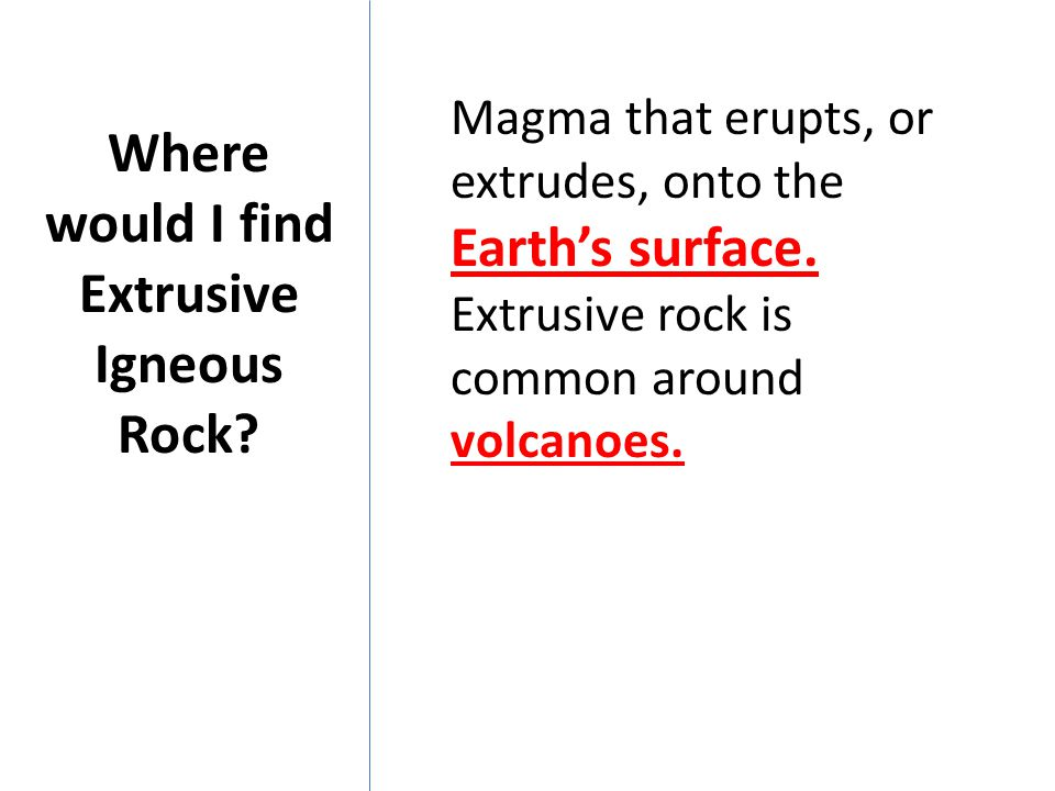 Where would I find Extrusive Igneous Rock? Magma that erupts, or extrudes, onto the Earth's surface. Extrusive rock is common around volcanoes.