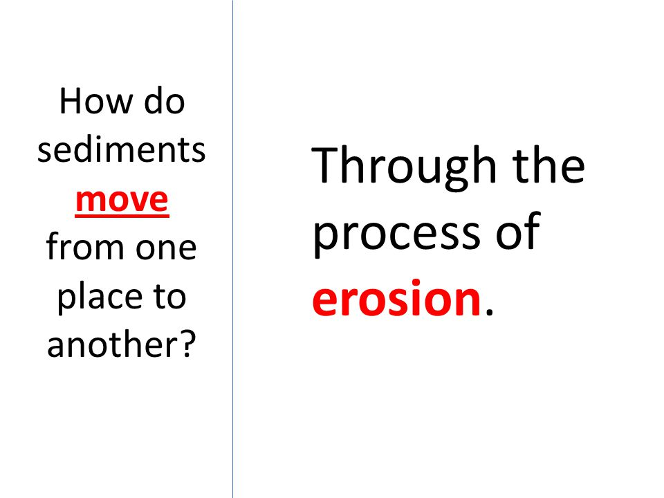 How do sediments move from one place to another? Through the process of erosion.