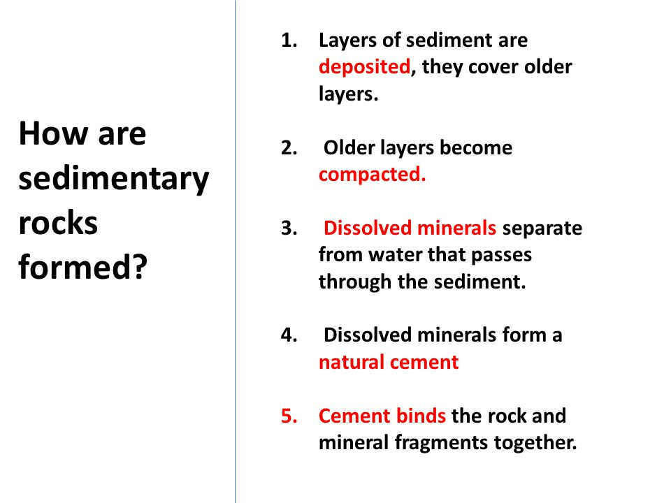 1.Layers of sediment are deposited, they cover older layers. 2. Older layers become compacted. 3. Dissolved minerals separate from water that passes t