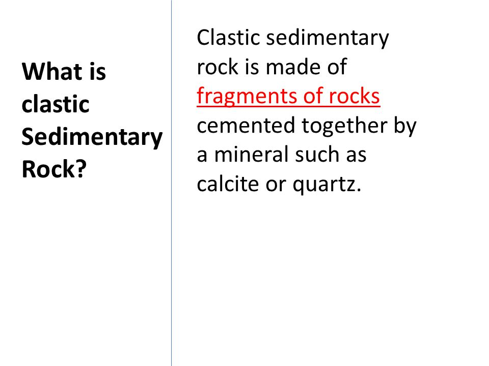 Clastic sedimentary rock is made of fragments of rocks cemented together by a mineral such as calcite or quartz. What is clastic Sedimentary Rock?