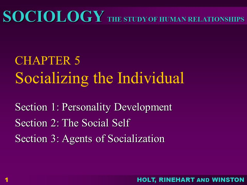 THE STUDY OF HUMAN RELATIONSHIPS SOCIOLOGY HOLT, RINEHART AND WINSTON 12 Agents of Socialization  Family – most important agent  Peer group – primary group composed of individuals of roughly equal age and social characteristics, particularly influential during pre-teenage and early teenage years  School – plays a major role  Mass media – books, films, the Internet, magazines and television, not face-to-face Section 3: Agents of Socialization