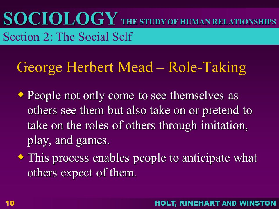 THE STUDY OF HUMAN RELATIONSHIPS SOCIOLOGY HOLT, RINEHART AND WINSTON 10 George Herbert Mead – Role-Taking  People not only come to see themselves as