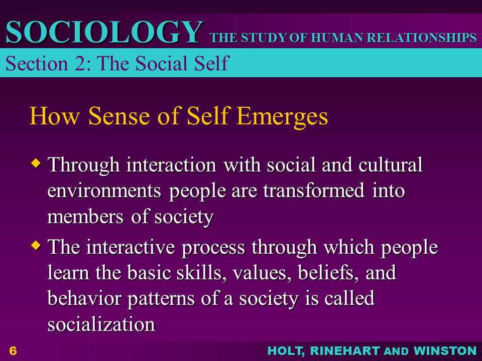 THE STUDY OF HUMAN RELATIONSHIPS SOCIOLOGY HOLT, RINEHART AND WINSTON 6 How Sense of Self Emerges  Through interaction with social and cultural envir