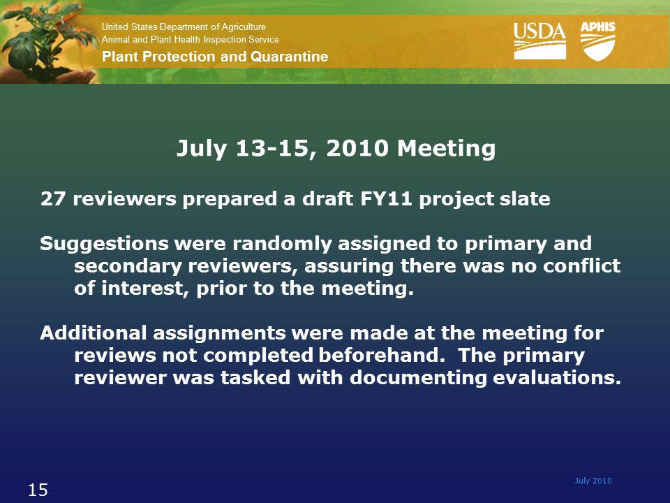 United States Department of Agriculture Animal and Plant Health Inspection Service Plant Protection and Quarantine July 2010 15 July 13-15, 2010 Meeting 27 reviewers prepared a draft FY11 project slate Suggestions were randomly assigned to primary and secondary reviewers, assuring there was no conflict of interest, prior to the meeting.