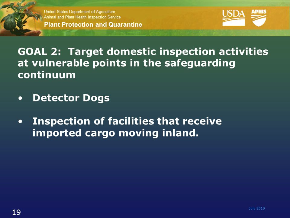 United States Department of Agriculture Animal and Plant Health Inspection Service Plant Protection and Quarantine July 2010 19 GOAL 2: Target domestic inspection activities at vulnerable points in the safeguarding continuum Detector Dogs Inspection of facilities that receive imported cargo moving inland.