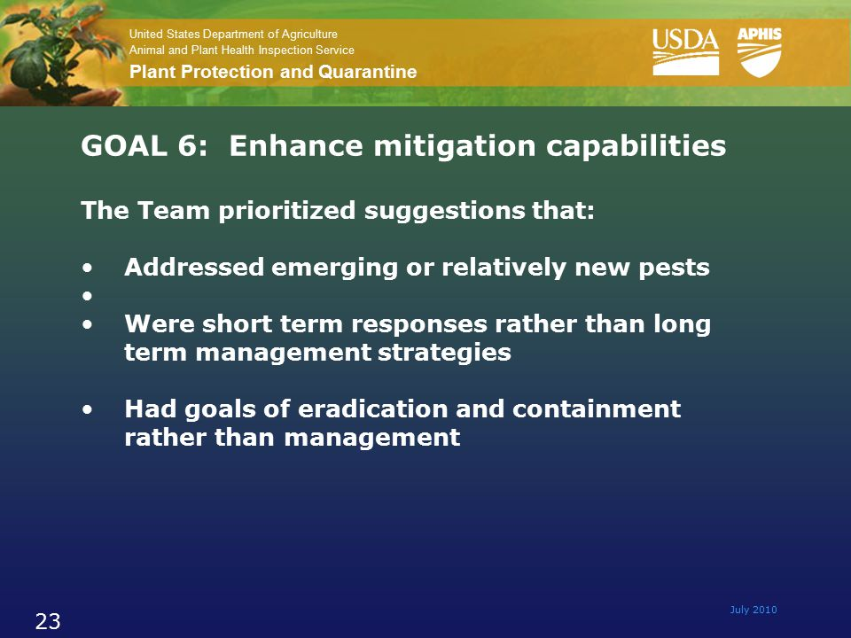 United States Department of Agriculture Animal and Plant Health Inspection Service Plant Protection and Quarantine July 2010 23 GOAL 6: Enhance mitigation capabilities The Team prioritized suggestions that: Addressed emerging or relatively new pests Were short term responses rather than long term management strategies Had goals of eradication and containment rather than management