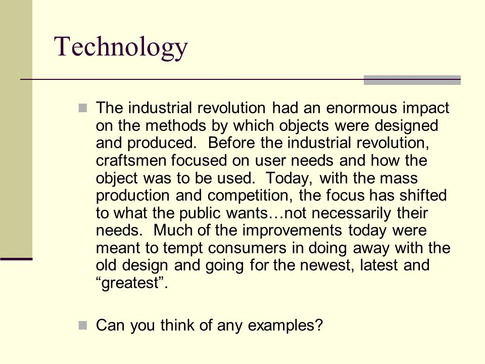 Technology The industrial revolution had an enormous impact on the methods by which objects were designed and produced.