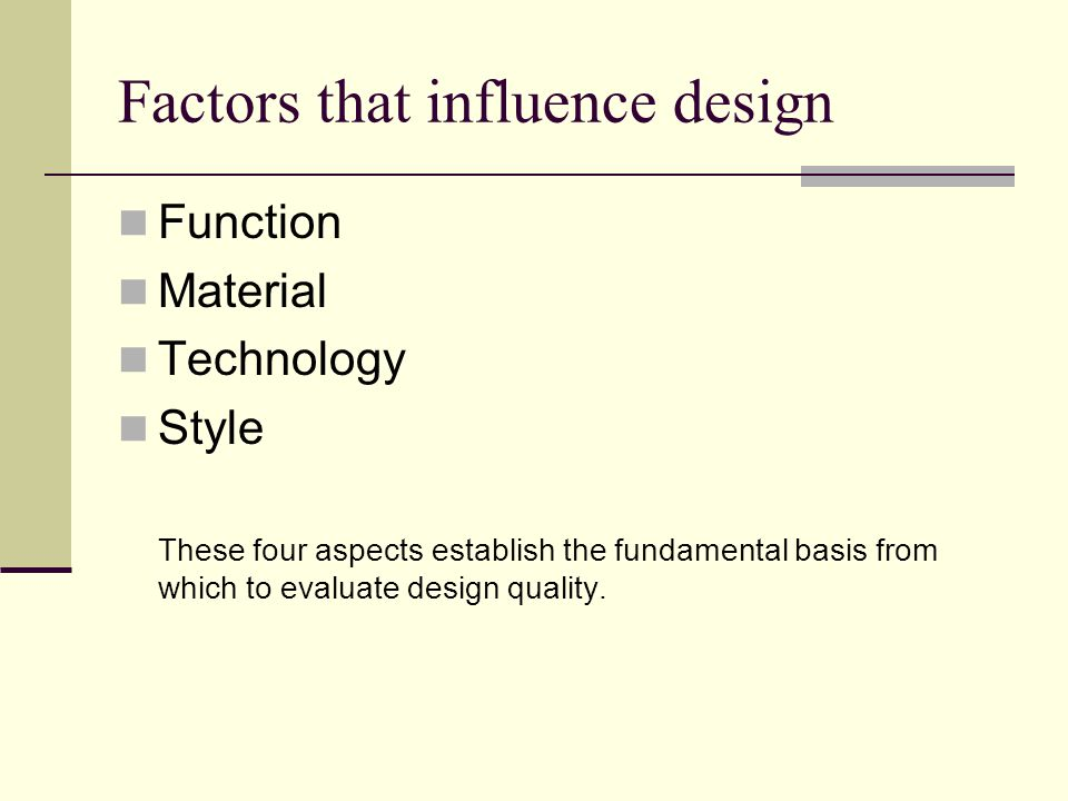 Factors that influence design Function Material Technology Style These four aspects establish the fundamental basis from which to evaluate design quality.