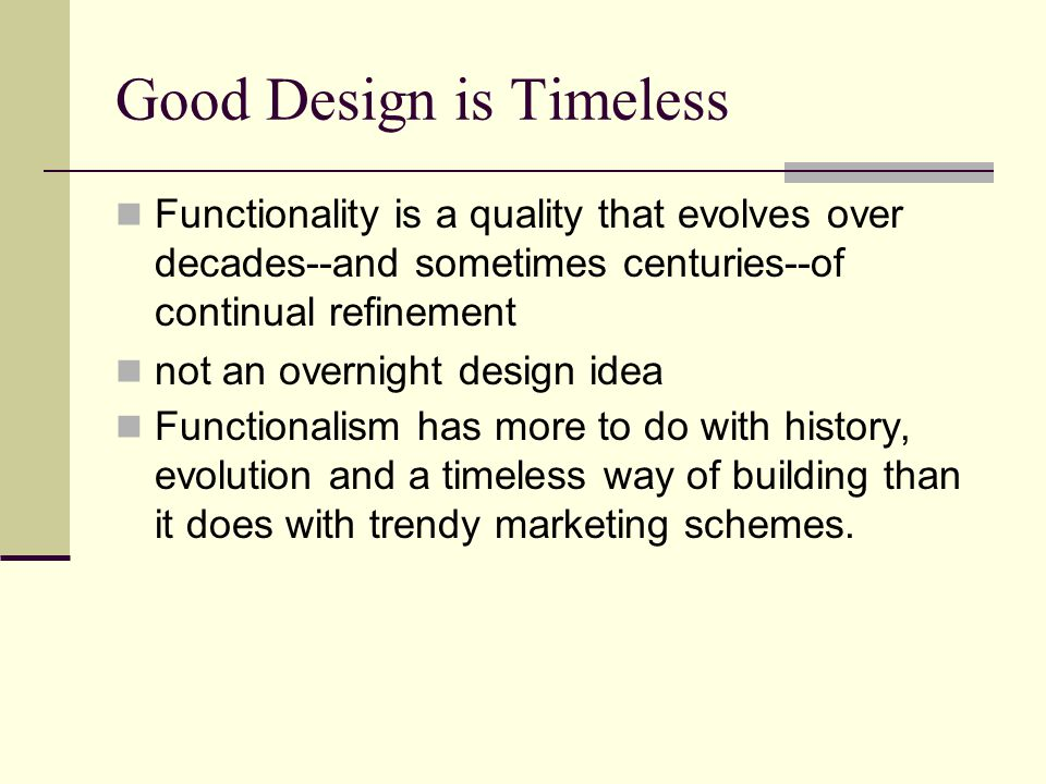 Good Design is Timeless Functionality is a quality that evolves over decades--and sometimes centuries--of continual refinement not an overnight design idea Functionalism has more to do with history, evolution and a timeless way of building than it does with trendy marketing schemes.