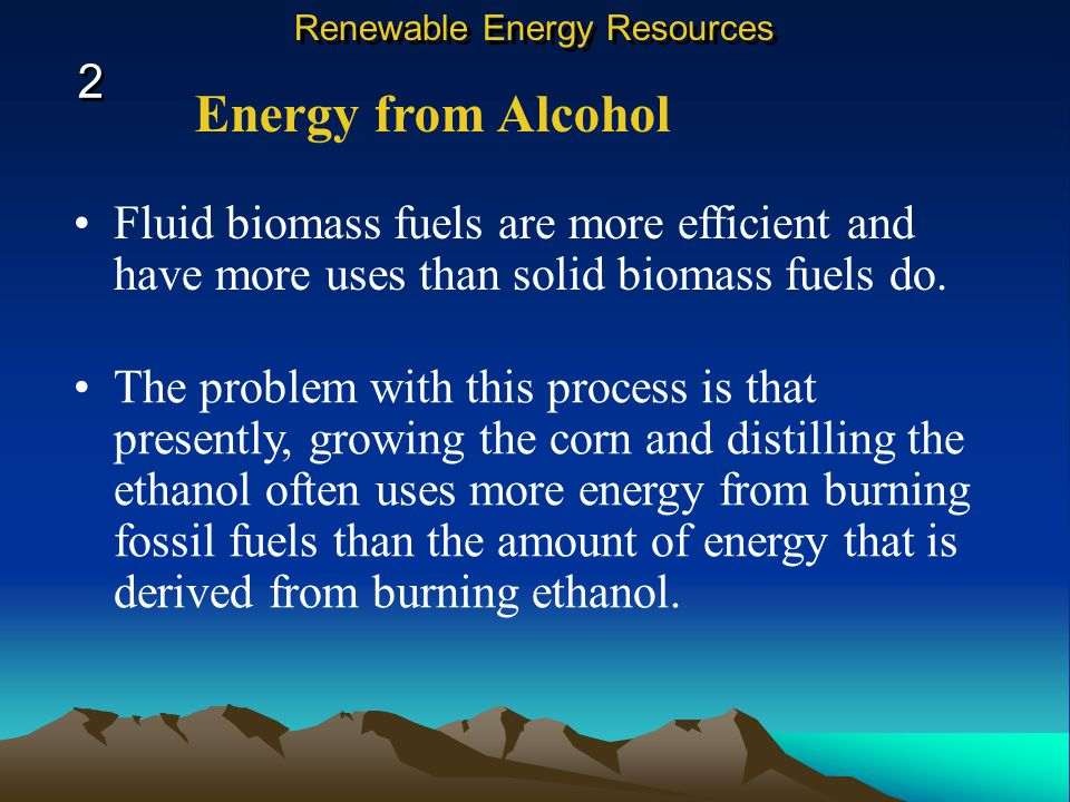 Energy from Alcohol During distillation, biomass fuel, such as corn, is changed to an alcohol such as ethanol. Ethanol then can be mixed with another