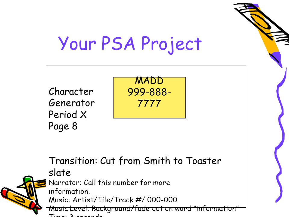 Your PSA Project Character Generator Period X Page 8 Transition: Cut from Smith to Toaster slate Narrator: Call this number for more information.