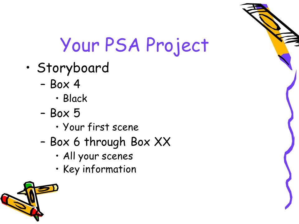 Your PSA Project Storyboard –Box 4 Black –Box 5 Your first scene –Box 6 through Box XX All your scenes Key information