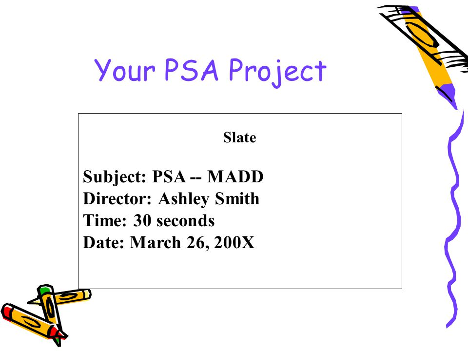Your PSA Project Slate Subject: PSA -- MADD Director: Ashley Smith Time: 30 seconds Date: March 26, 200X