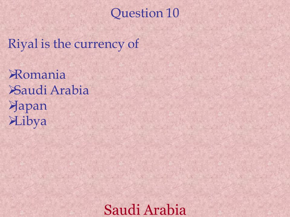 Saudi Arabia Question 10 Riyal is the currency of  Romania  Saudi Arabia  Japan  Libya